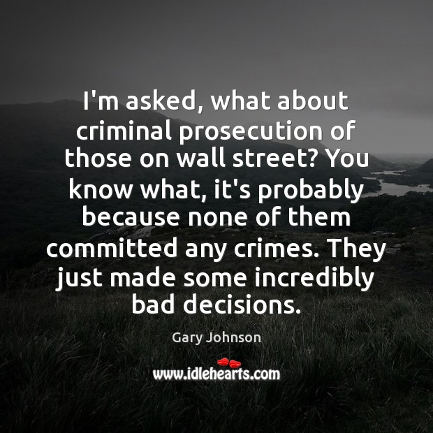 I'm asked, what about criminal prosecution of those on wall street? You Gary Johnson Picture Quote