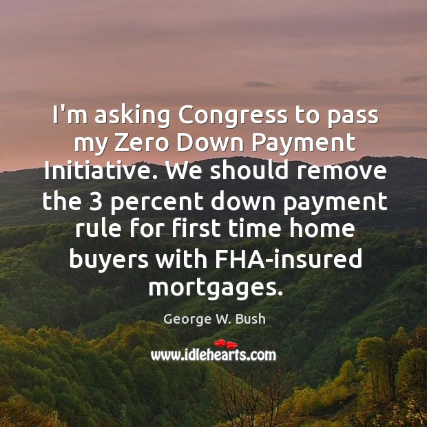 Image, I'm asking Congress to pass my Zero Down Payment Initiative. We should