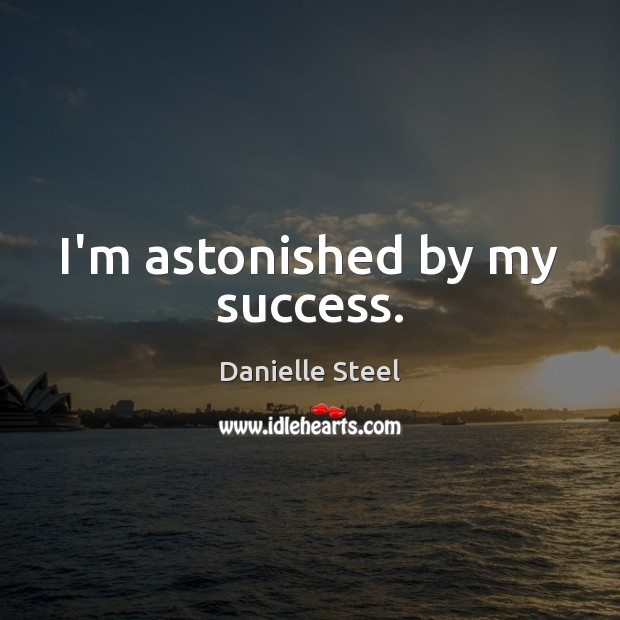 I'm astonished by my success. Danielle Steel Picture Quote