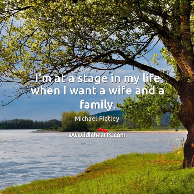 I'm at a stage in my life when I want a wife and a family. Michael Flatley Picture Quote