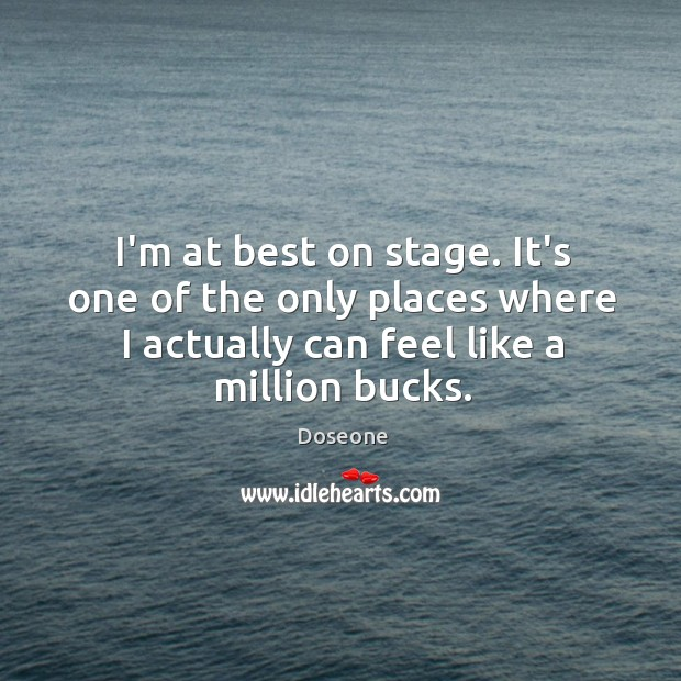 I'm at best on stage. It's one of the only places where Image