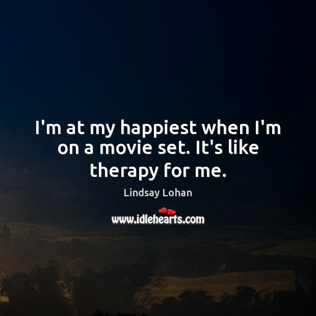 I'm at my happiest when I'm on a movie set. It's like therapy for me. Lindsay Lohan Picture Quote