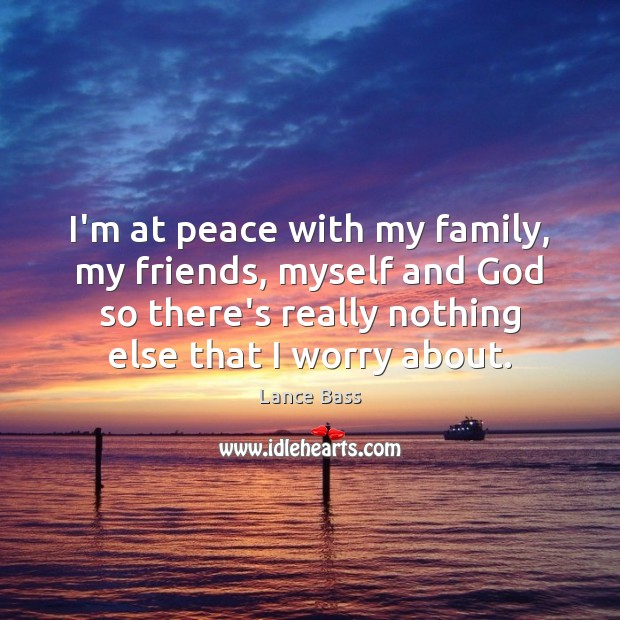 I'm at peace with my family, my friends, myself and God so Lance Bass Picture Quote