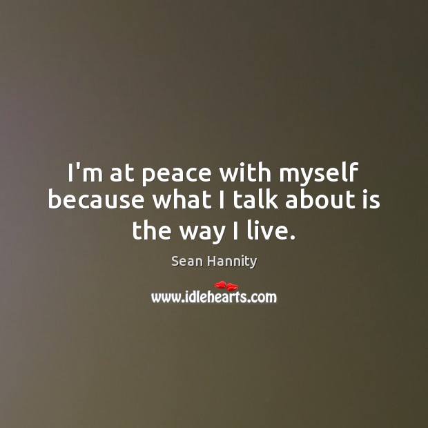 I'm at peace with myself because what I talk about is the way I live. Sean Hannity Picture Quote