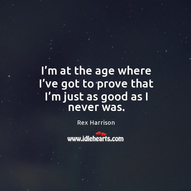I'm at the age where I've got to prove that I'm just as good as I never was. Image