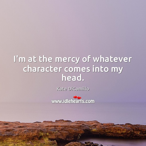 I'm at the mercy of whatever character comes into my head. Image