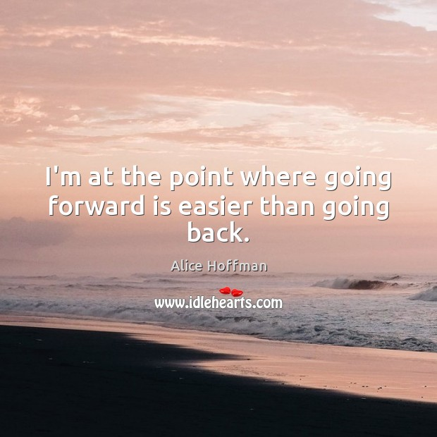 I'm at the point where going forward is easier than going back. Alice Hoffman Picture Quote