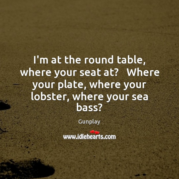 I'm at the round table, where your seat at?   Where your plate, Image