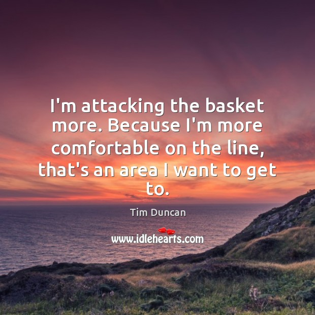 I'm attacking the basket more. Because I'm more comfortable on the line, Tim Duncan Picture Quote