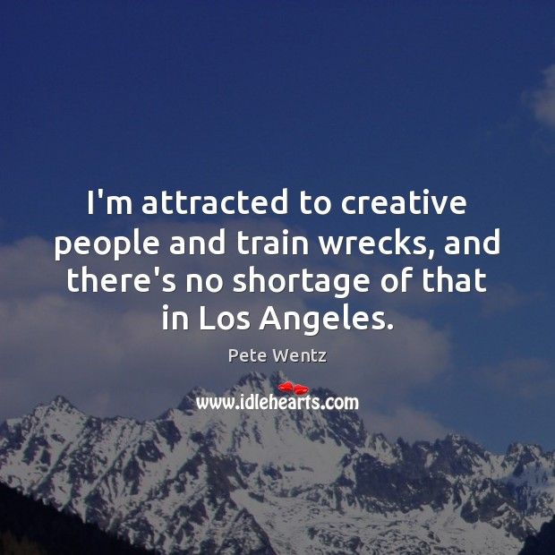 I'm attracted to creative people and train wrecks, and there's no shortage Image