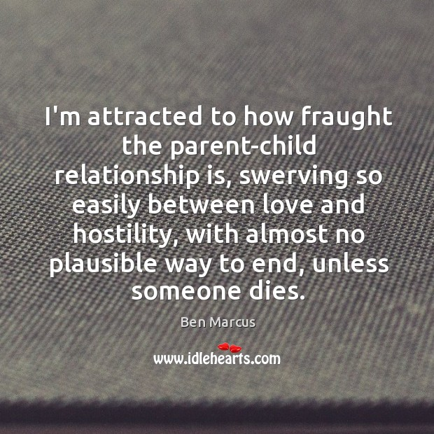 I'm attracted to how fraught the parent-child relationship is, swerving so easily Ben Marcus Picture Quote