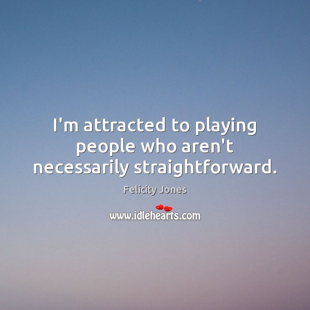 I'm attracted to playing people who aren't necessarily straightforward. Felicity Jones Picture Quote