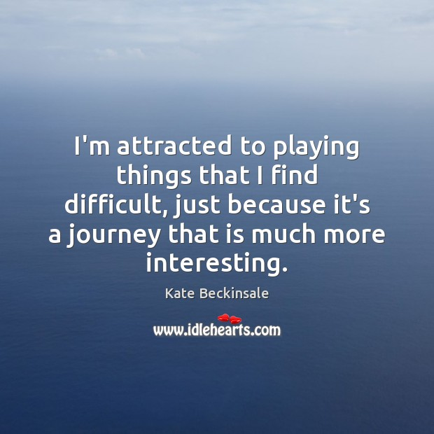 I'm attracted to playing things that I find difficult, just because it's Kate Beckinsale Picture Quote