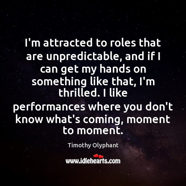 I'm attracted to roles that are unpredictable, and if I can get Image