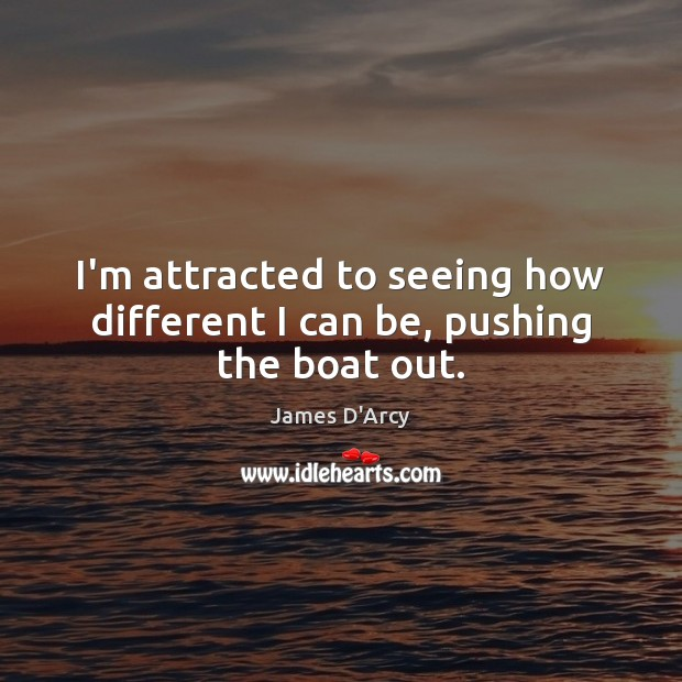 I'm attracted to seeing how different I can be, pushing the boat out. Image