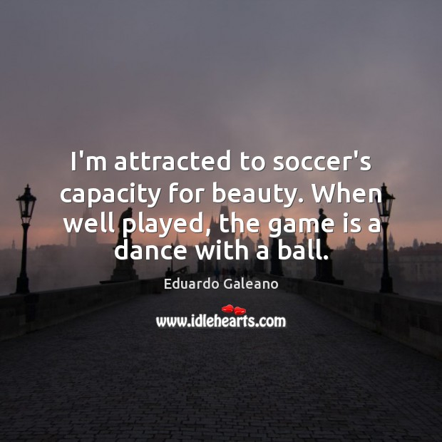 I'm attracted to soccer's capacity for beauty. When well played, the game Eduardo Galeano Picture Quote