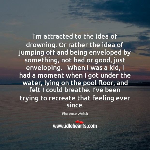 Florence Welch Picture Quote image saying: I'm attracted to the idea of drowning. Or rather the idea