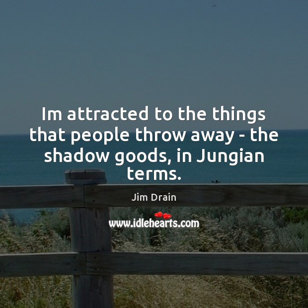 Im attracted to the things that people throw away – the shadow goods, in Jungian terms. Image