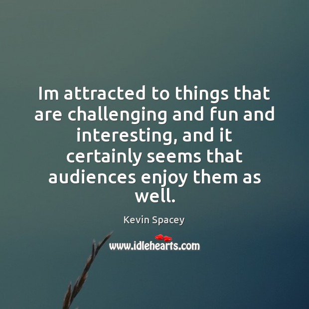 Im attracted to things that are challenging and fun and interesting, and Image