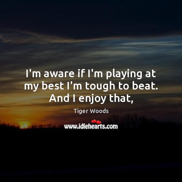 I'm aware if I'm playing at my best I'm tough to beat. And I enjoy that, Image