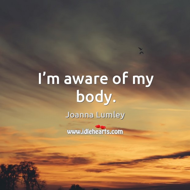 I'm aware of my body. Joanna Lumley Picture Quote
