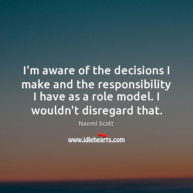 I'm aware of the decisions I make and the responsibility I have Naomi Scott Picture Quote