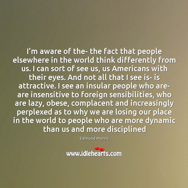 I'm aware of the- the fact that people elsewhere in the Image