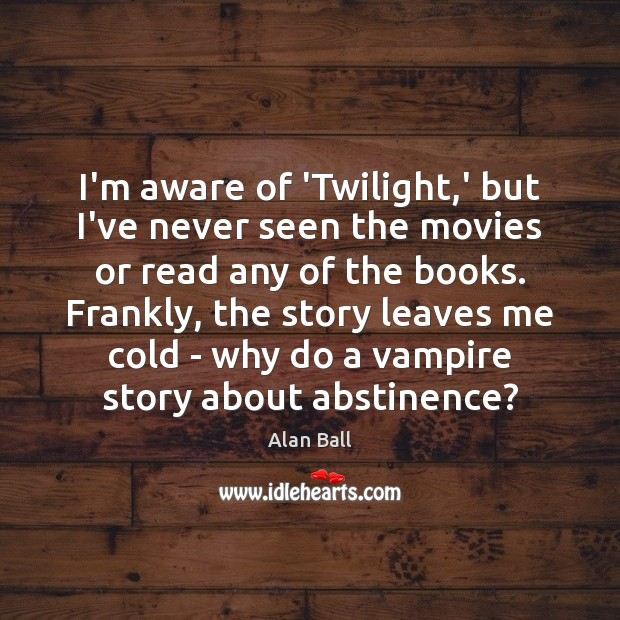 I'm aware of 'Twilight,' but I've never seen the movies or Image
