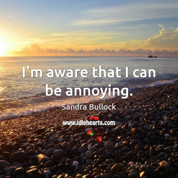 I'm aware that I can be annoying. Sandra Bullock Picture Quote