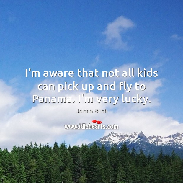 Image, I'm aware that not all kids can pick up and fly to Panama. I'm very lucky.