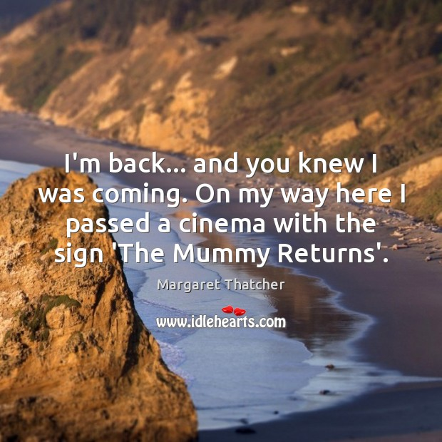 I'm back… and you knew I was coming. On my way here Margaret Thatcher Picture Quote