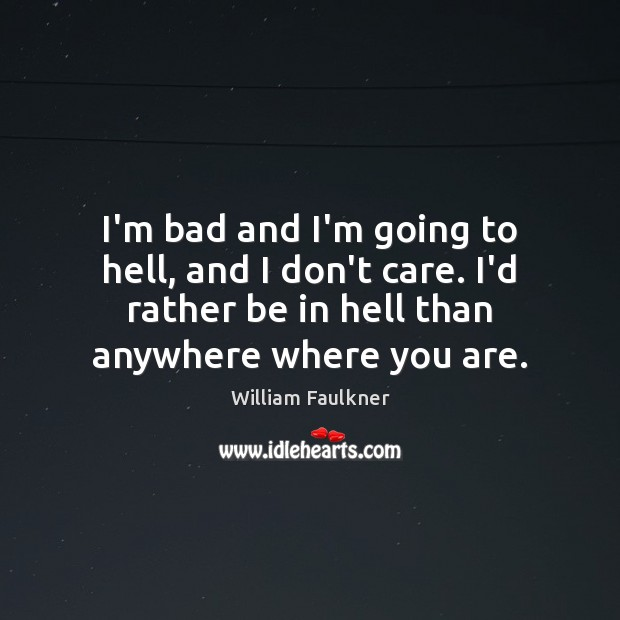 I'm bad and I'm going to hell, and I don't care. I'd William Faulkner Picture Quote