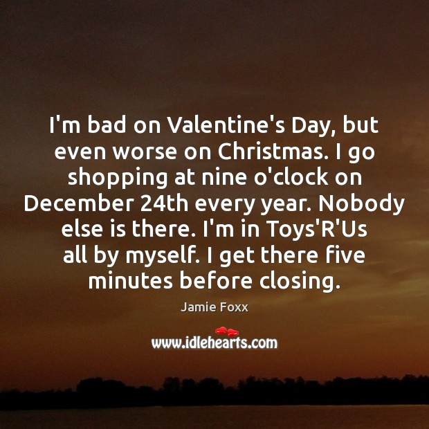 I'm bad on Valentine's Day, but even worse on Christmas. I go Jamie Foxx Picture Quote