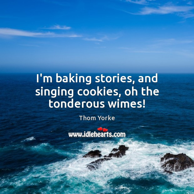 I'm baking stories, and singing cookies, oh the tonderous wimes! Image