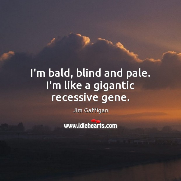 I'm bald, blind and pale. I'm like a gigantic recessive gene. Image