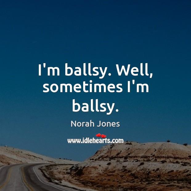 I'm ballsy. Well, sometimes I'm ballsy. Norah Jones Picture Quote