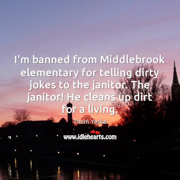 I'm banned from Middlebrook elementary for telling dirty jokes to the janitor. Thom Yorke Picture Quote