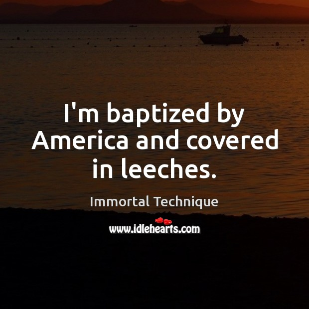 I'm baptized by America and covered in leeches. Immortal Technique Picture Quote