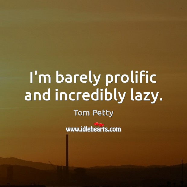 I'm barely prolific and incredibly lazy. Tom Petty Picture Quote