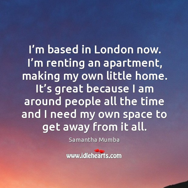 I'm based in london now. I'm renting an apartment, making my own little home. Samantha Mumba Picture Quote