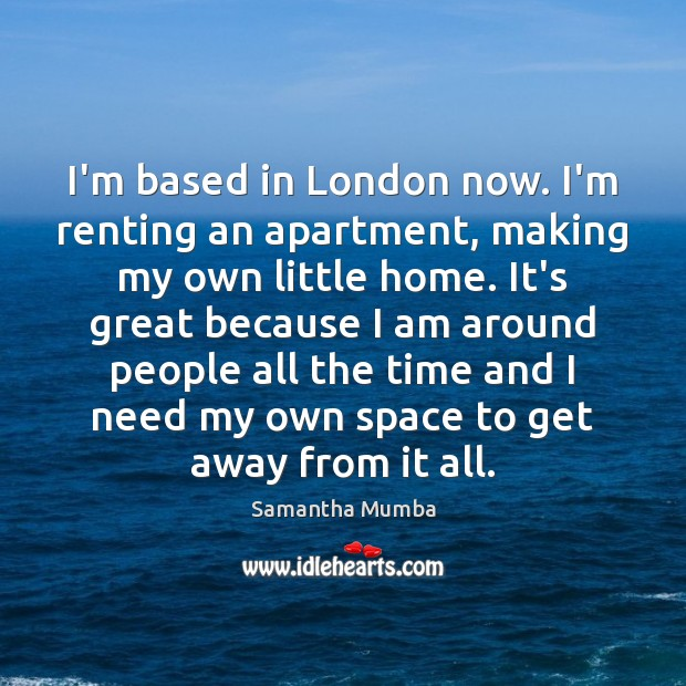 I'm based in London now. I'm renting an apartment, making my own Samantha Mumba Picture Quote