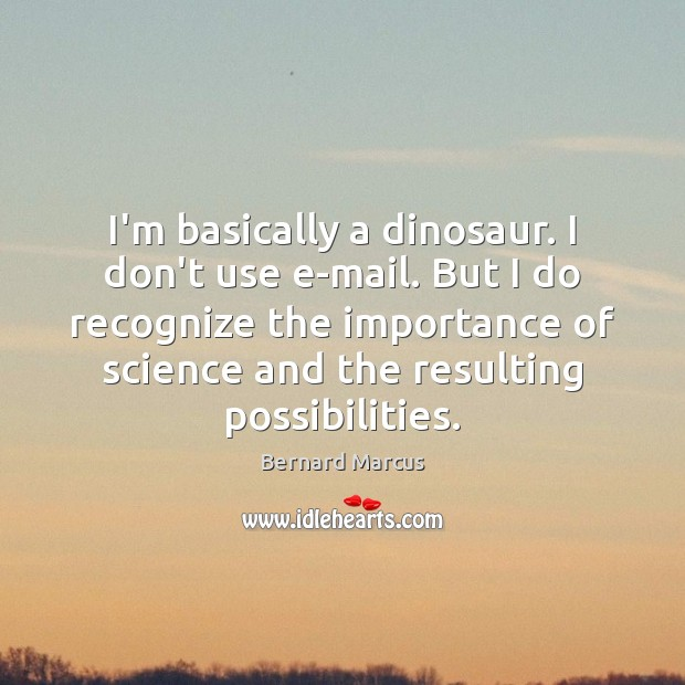 Image, I'm basically a dinosaur. I don't use e-mail. But I do recognize