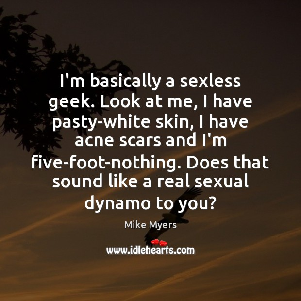 I'm basically a sexless geek. Look at me, I have pasty-white skin, Mike Myers Picture Quote