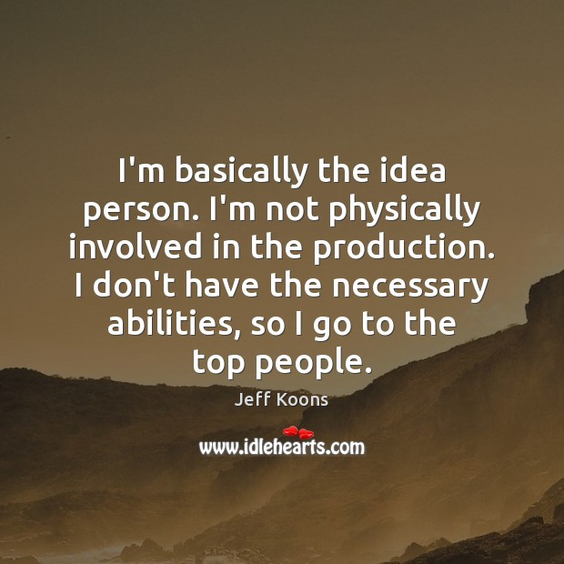 I'm basically the idea person. I'm not physically involved in the production. Image