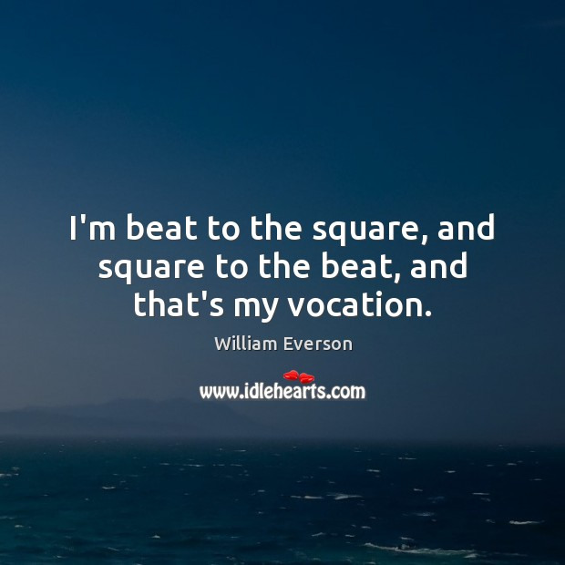 Image, I'm beat to the square, and square to the beat, and that's my vocation.