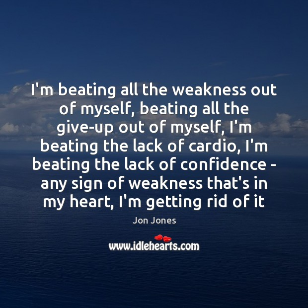 I'm beating all the weakness out of myself, beating all the give-up Jon Jones Picture Quote