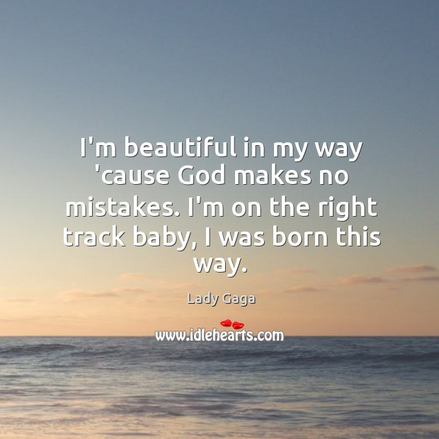 I'm beautiful in my way 'cause God makes no mistakes. I'm on Image