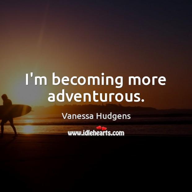 I'm becoming more adventurous. Vanessa Hudgens Picture Quote