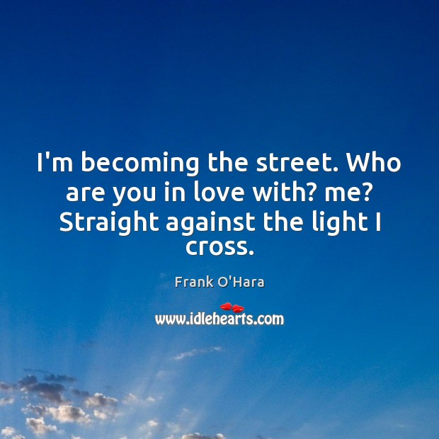 I'm becoming the street. Who are you in love with? me? Straight against the light I cross. Image