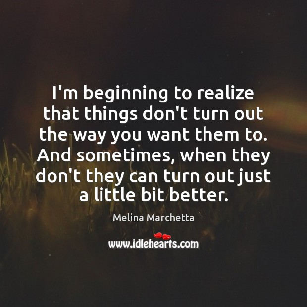 I'm beginning to realize that things don't turn out the way you Melina Marchetta Picture Quote